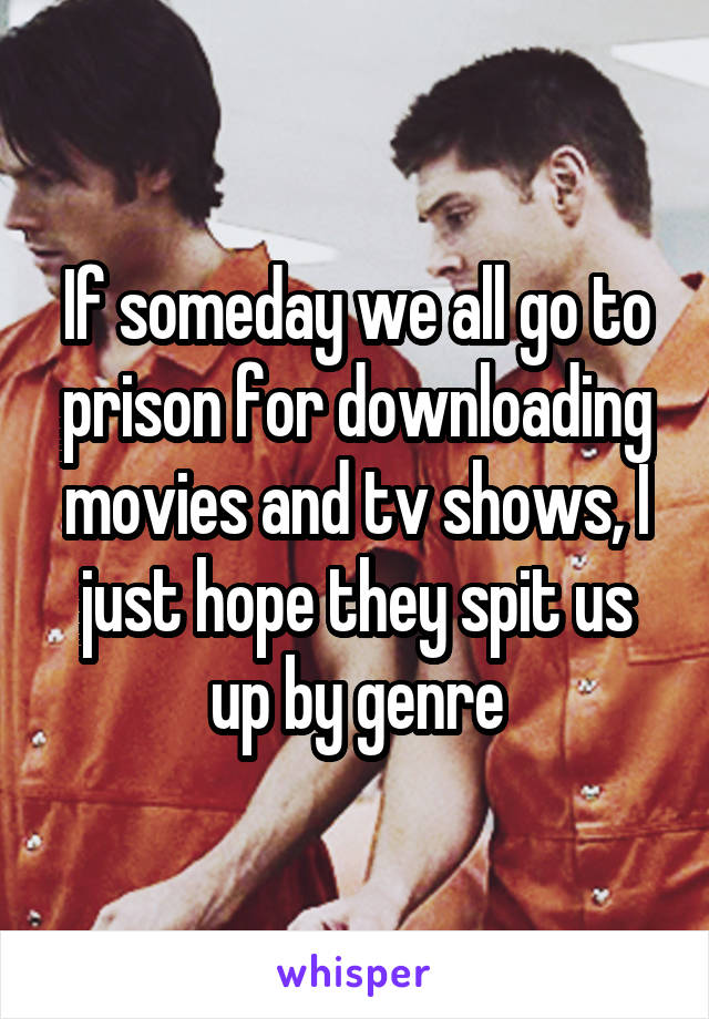 If someday we all go to prison for downloading movies and tv shows, I just hope they spit us up by genre