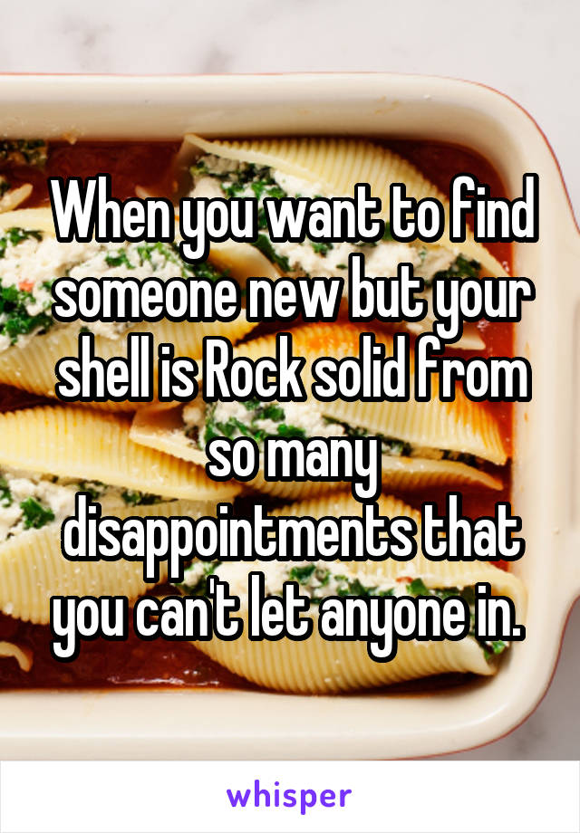 When you want to find someone new but your shell is Rock solid from so many disappointments that you can't let anyone in.