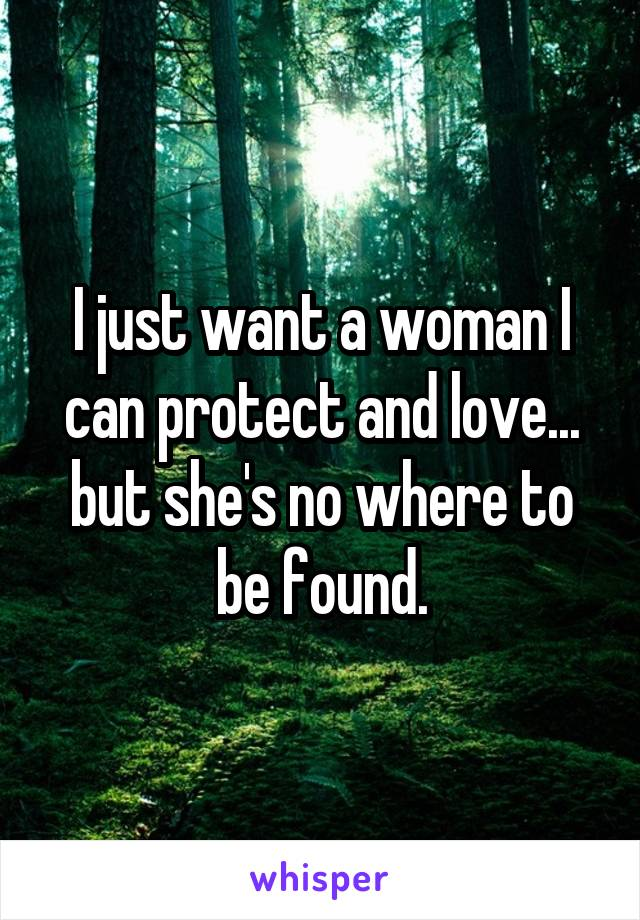 I just want a woman I can protect and love... but she's no where to be found.