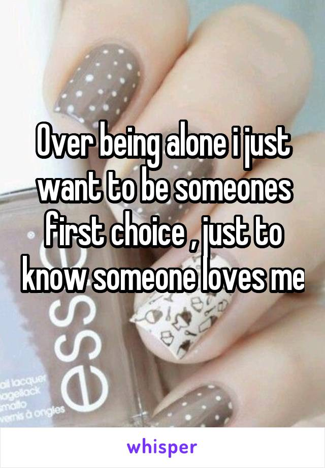 Over being alone i just want to be someones first choice , just to know someone loves me