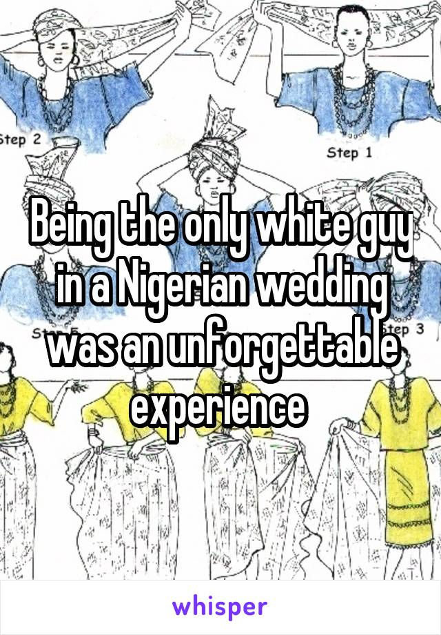 Being the only white guy in a Nigerian wedding was an unforgettable experience