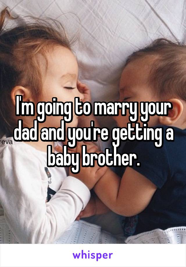 I'm going to marry your dad and you're getting a baby brother.