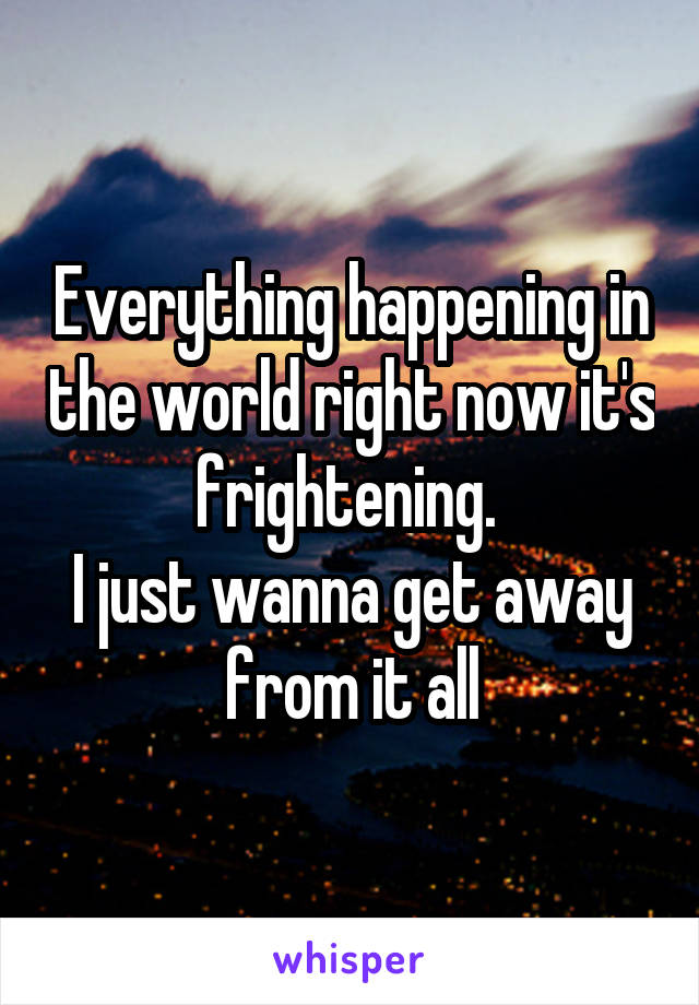 Everything happening in the world right now it's frightening.  I just wanna get away from it all