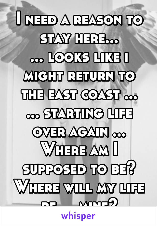 I need a reason to stay here... ... looks like i might return to the east coast ... ... starting life over again ... Where am I supposed to be? Where will my life be.... mine?
