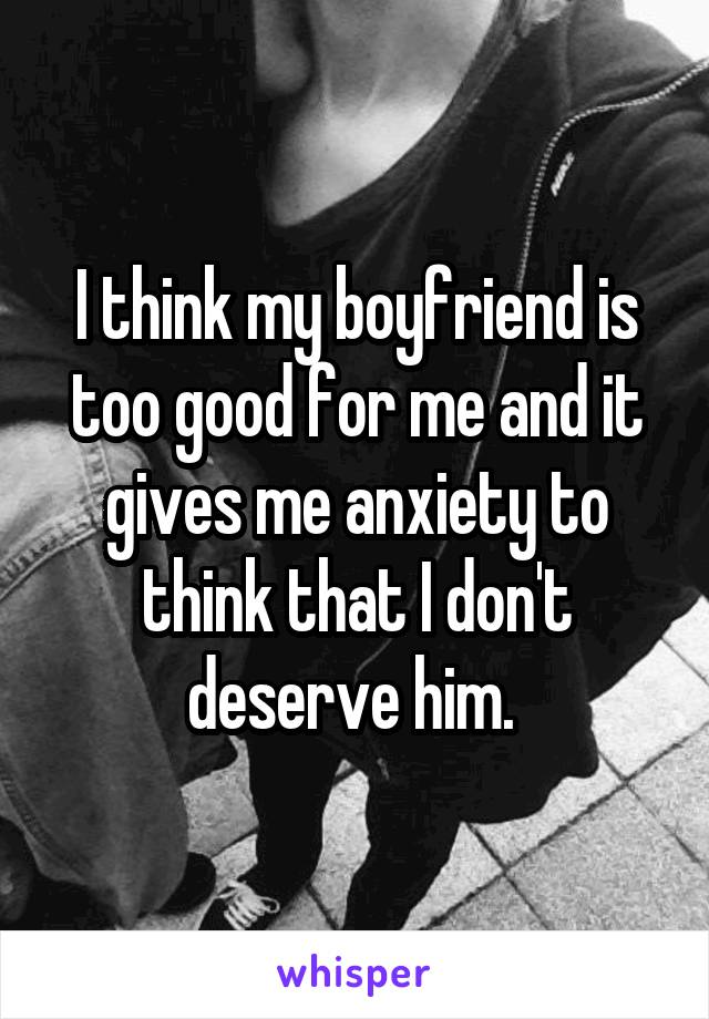 I think my boyfriend is too good for me and it gives me anxiety to think that I don't deserve him.