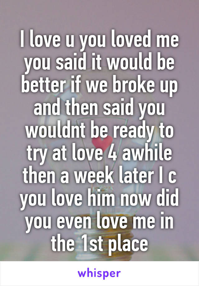 I love u you loved me you said it would be better if we broke up and then said you wouldnt be ready to try at love 4 awhile then a week later I c you love him now did you even love me in the 1st place