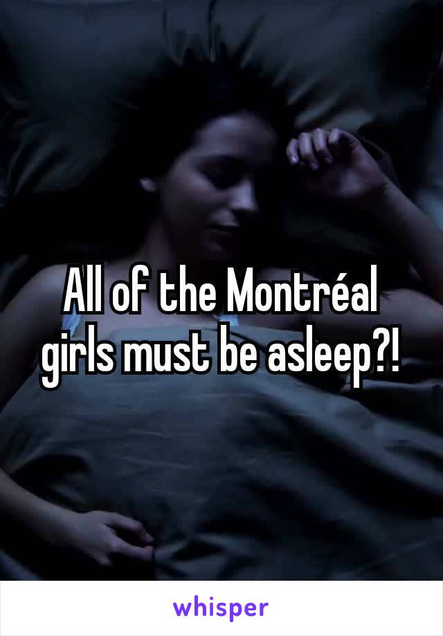 All of the Montréal girls must be asleep?!