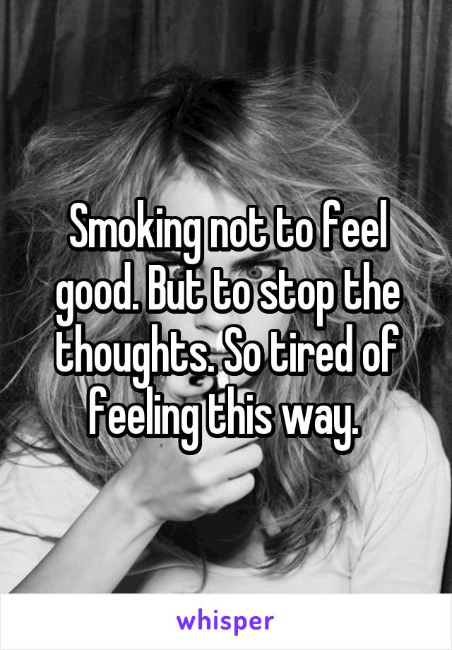 Smoking not to feel good. But to stop the thoughts. So tired of feeling this way.