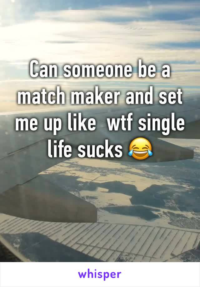 Can someone be a match maker and set me up like  wtf single life sucks 😂