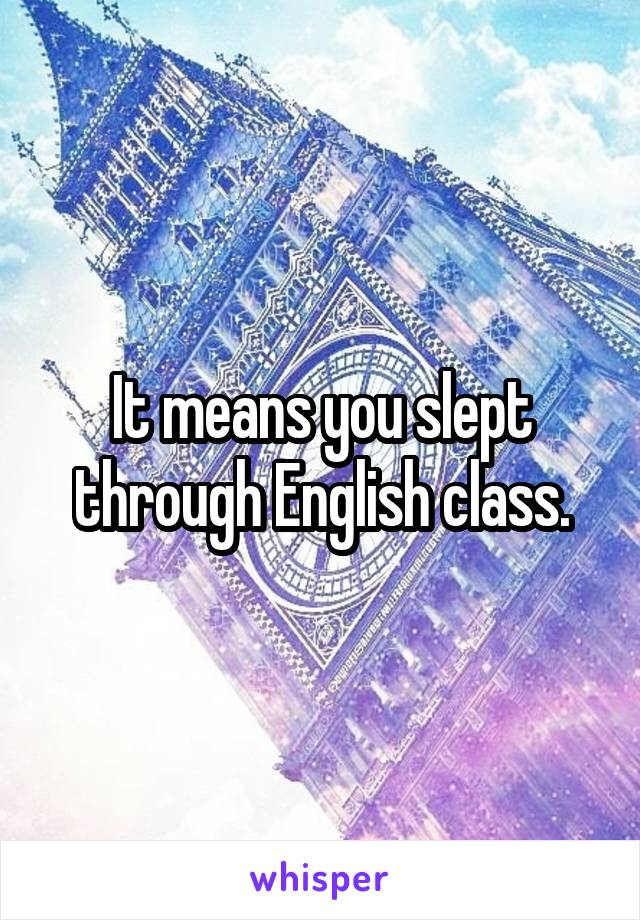 It means you slept through English class.