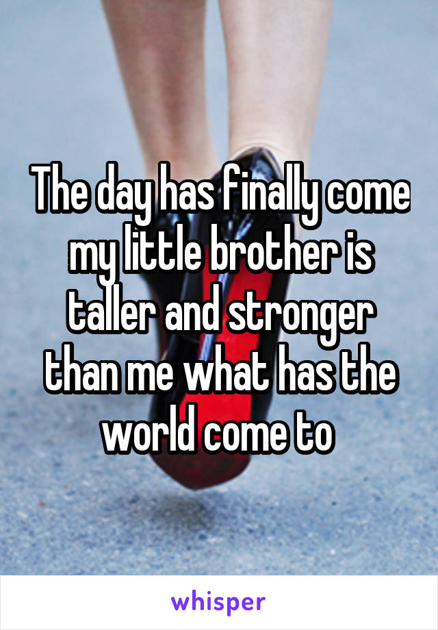 The day has finally come my little brother is taller and stronger than me what has the world come to