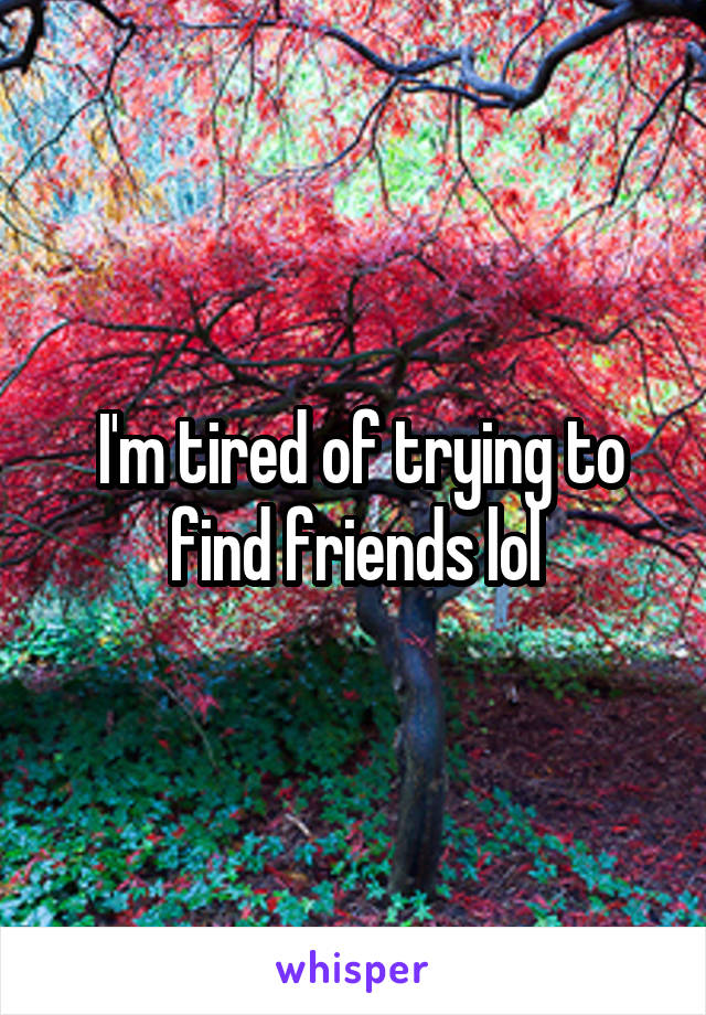 I'm tired of trying to find friends lol