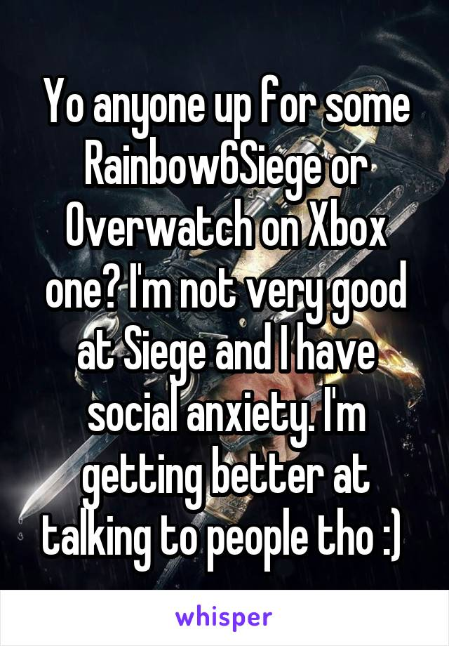 Yo anyone up for some Rainbow6Siege or Overwatch on Xbox one? I'm not very good at Siege and I have social anxiety. I'm getting better at talking to people tho :)