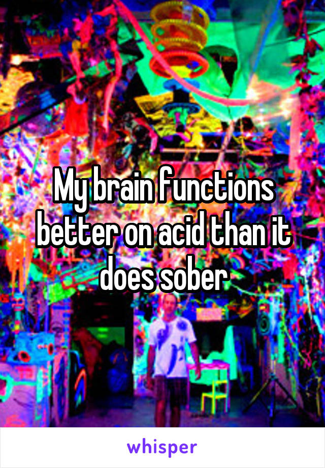 My brain functions better on acid than it does sober