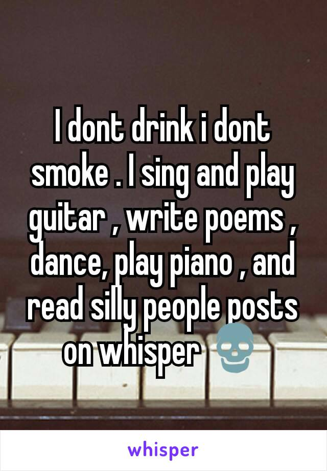 I dont drink i dont smoke . I sing and play guitar , write poems , dance, play piano , and read silly people posts on whisper 💀