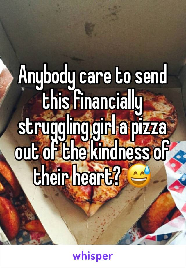 Anybody care to send this financially struggling girl a pizza out of the kindness of their heart? 😅