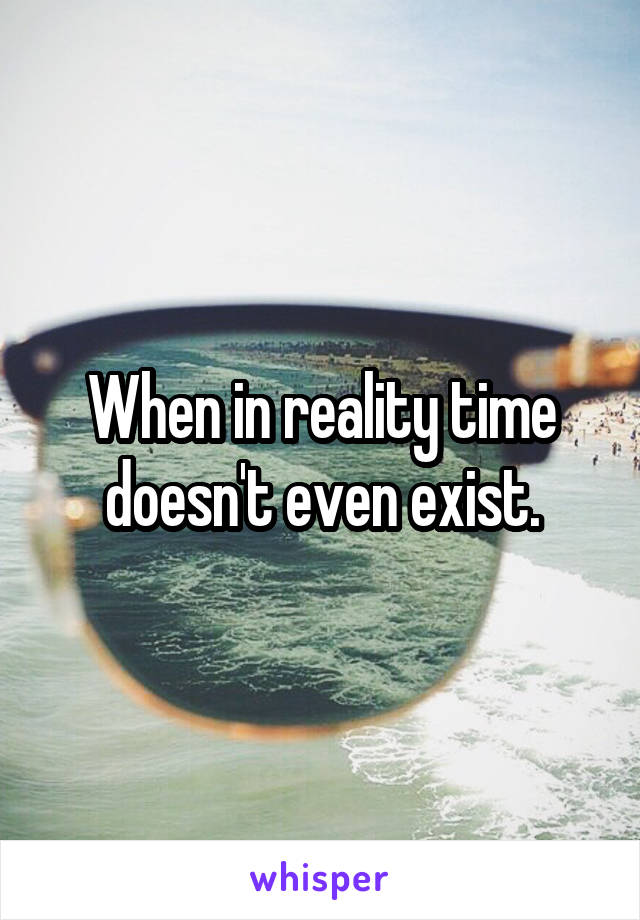 When in reality time doesn't even exist.