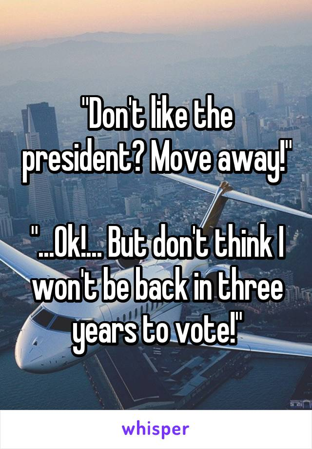 """""""Don't like the president? Move away!""""  """"...Ok!... But don't think I won't be back in three years to vote!"""""""