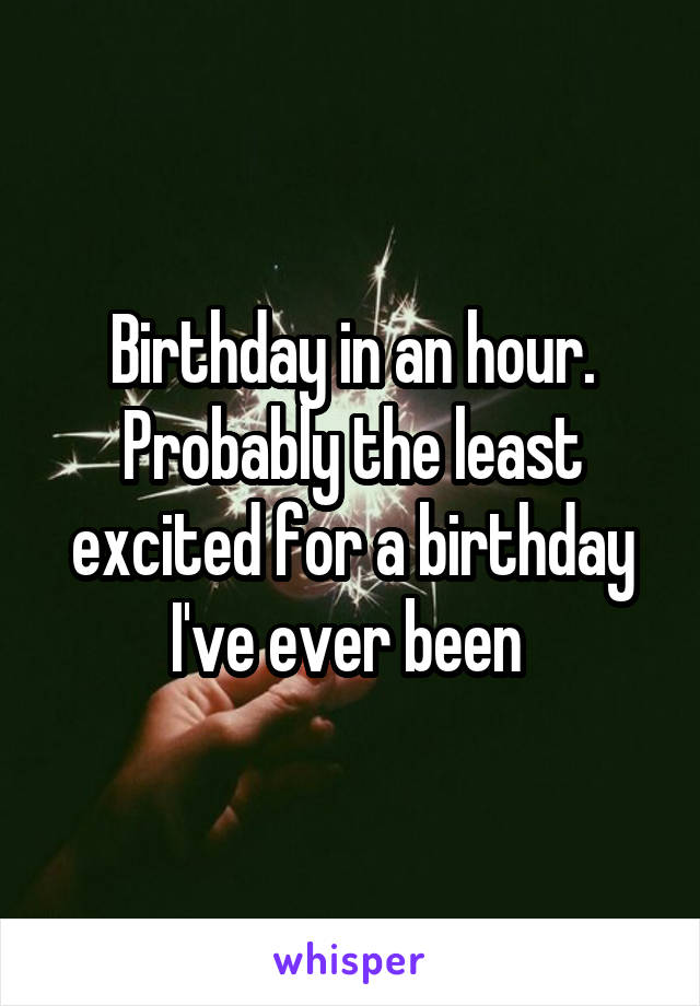 Birthday in an hour. Probably the least excited for a birthday I've ever been
