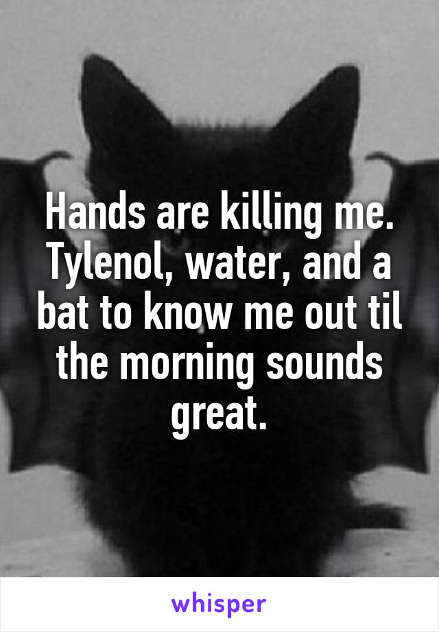 Hands are killing me. Tylenol, water, and a bat to know me out til the morning sounds great.