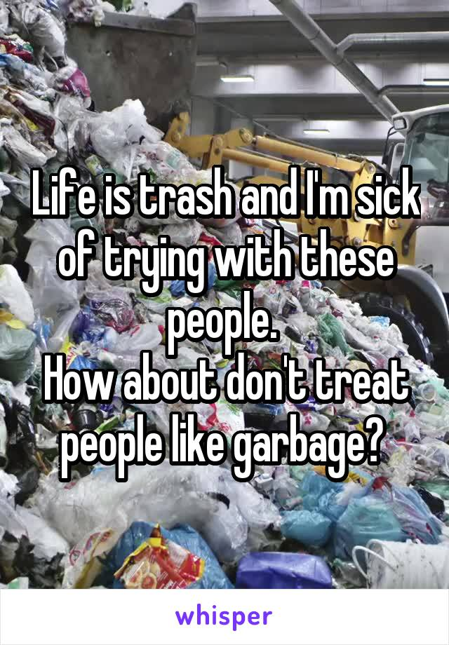 Life is trash and I'm sick of trying with these people.  How about don't treat people like garbage?