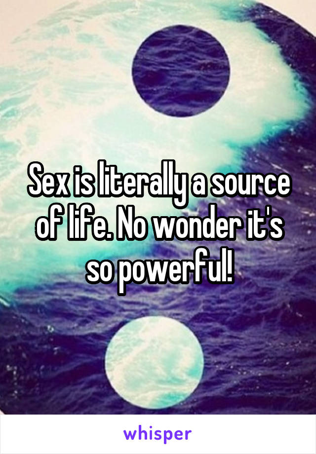 Sex is literally a source of life. No wonder it's so powerful!