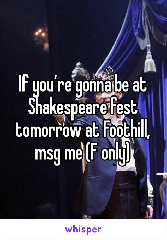 If you're gonna be at Shakespeare fest tomorrow at Foothill, msg me (F only)