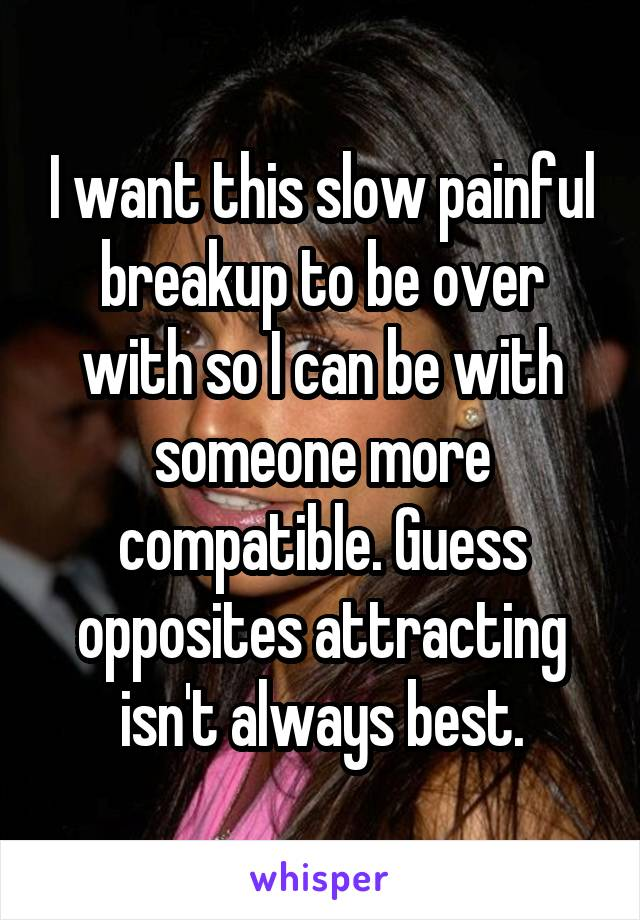 I want this slow painful breakup to be over with so I can be with someone more compatible. Guess opposites attracting isn't always best.