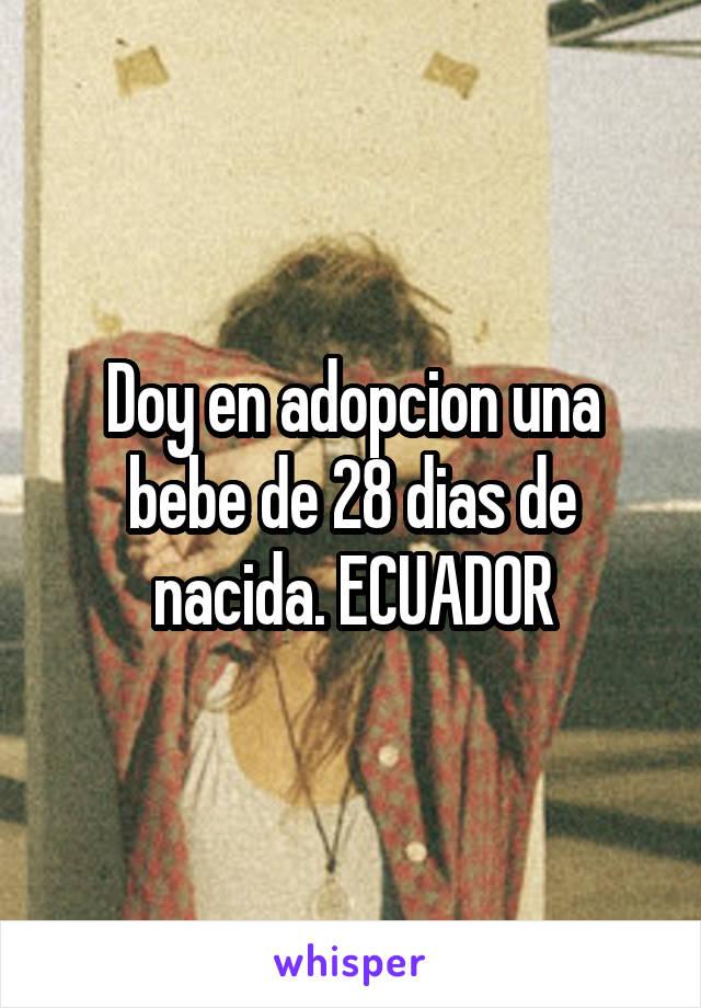 Doy en adopcion una bebe de 28 dias de nacida. ECUADOR