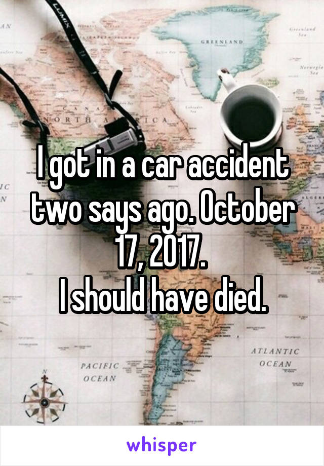 I got in a car accident two says ago. October 17, 2017.  I should have died.