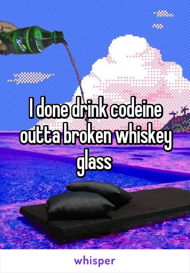 I done drink codeine outta broken whiskey glass