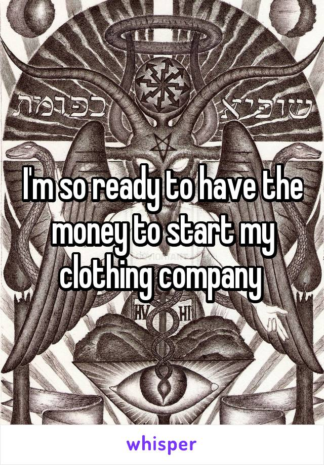 I'm so ready to have the money to start my clothing company
