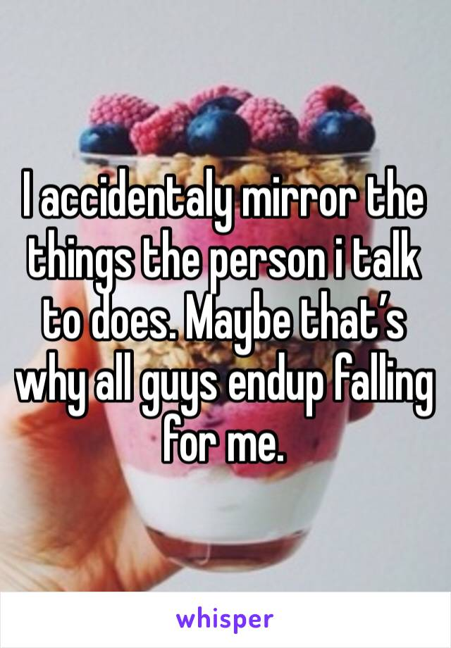 I accidentaly mirror the things the person i talk to does. Maybe that's why all guys endup falling for me.