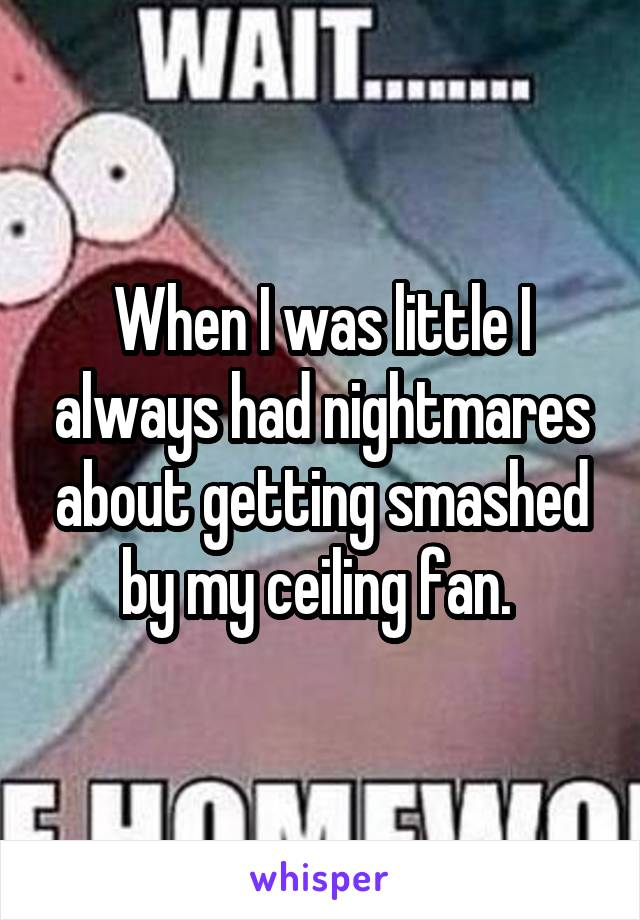 When I was little I always had nightmares about getting smashed by my ceiling fan.