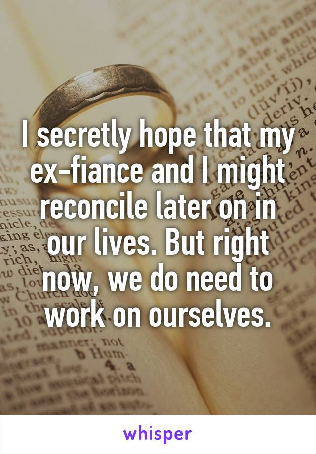 I secretly hope that my ex-fiance and I might reconcile later on in our lives. But right now, we do need to work on ourselves.