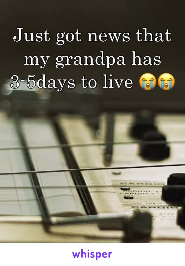 Just got news that my grandpa has 3-5days to live 😭😭
