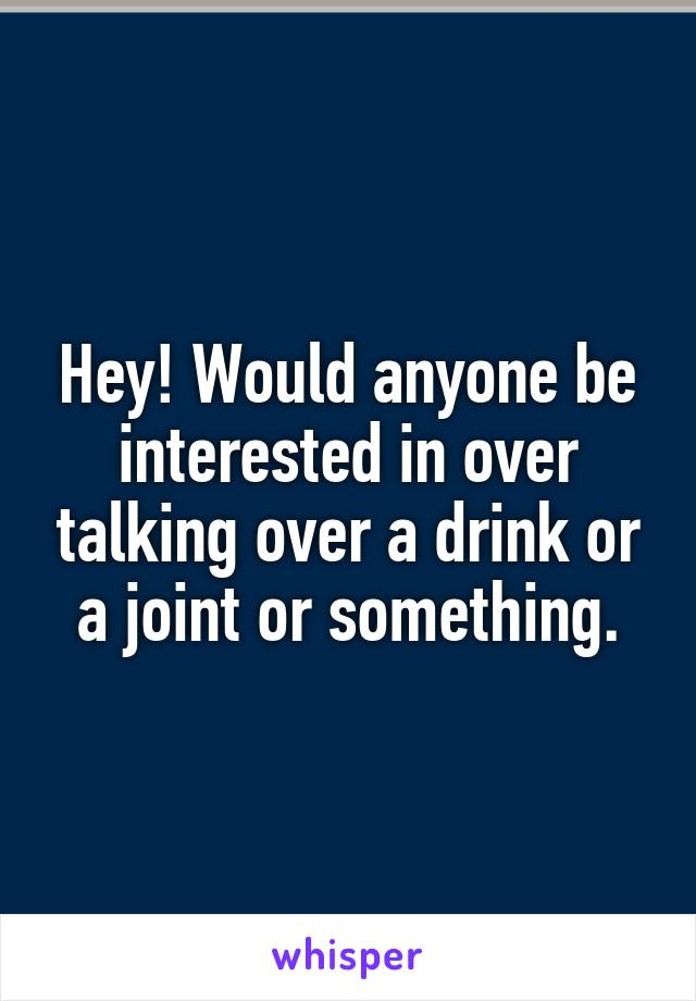 Hey! Would anyone be interested in over talking over a drink or a joint or something.