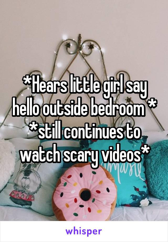 *Hears little girl say hello outside bedroom * *still continues to watch scary videos*