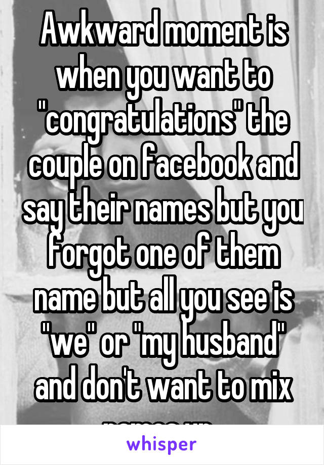 """Awkward moment is when you want to """"congratulations"""" the couple on facebook and say their names but you forgot one of them name but all you see is """"we"""" or """"my husband"""" and don't want to mix names up."""