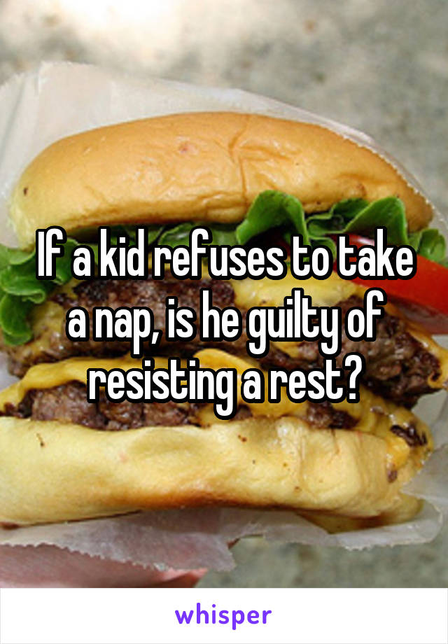 If a kid refuses to take a nap, is he guilty of resisting a rest?