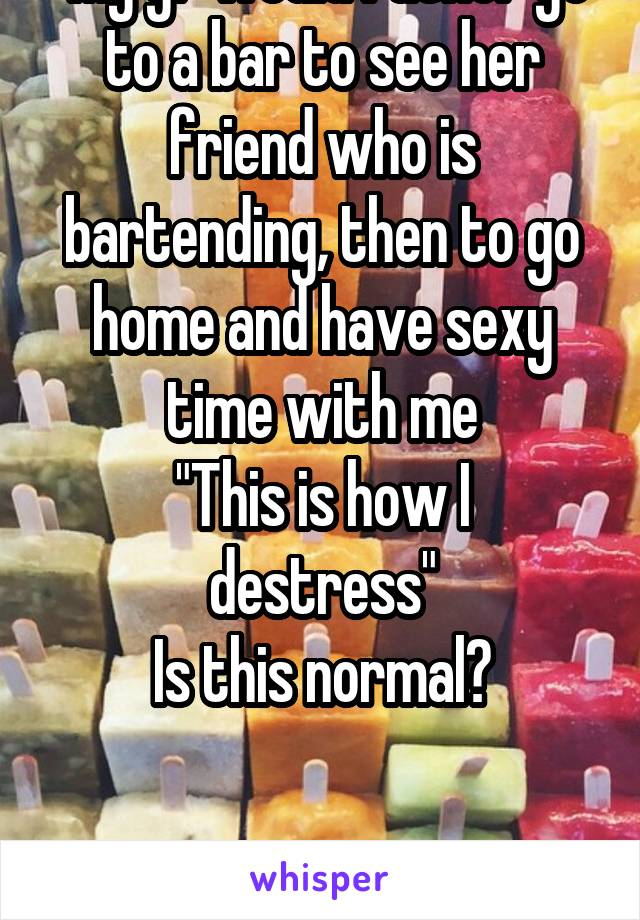 """My gf would rather go to a bar to see her friend who is bartending, then to go home and have sexy time with me """"This is how I destress"""" Is this normal?"""