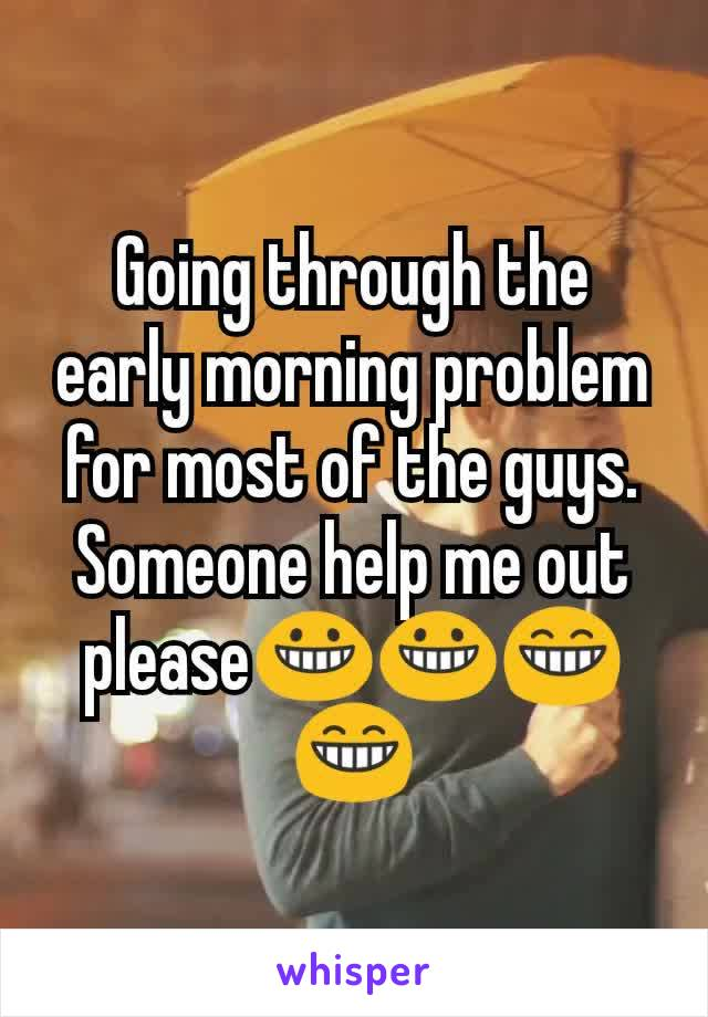 Going through the early morning problem for most of the guys. Someone help me out please😀😀😁😁
