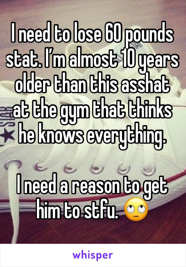 I need to lose 60 pounds stat. I'm almost 10 years older than this asshat at the gym that thinks he knows everything.  I need a reason to get him to stfu. 🙄