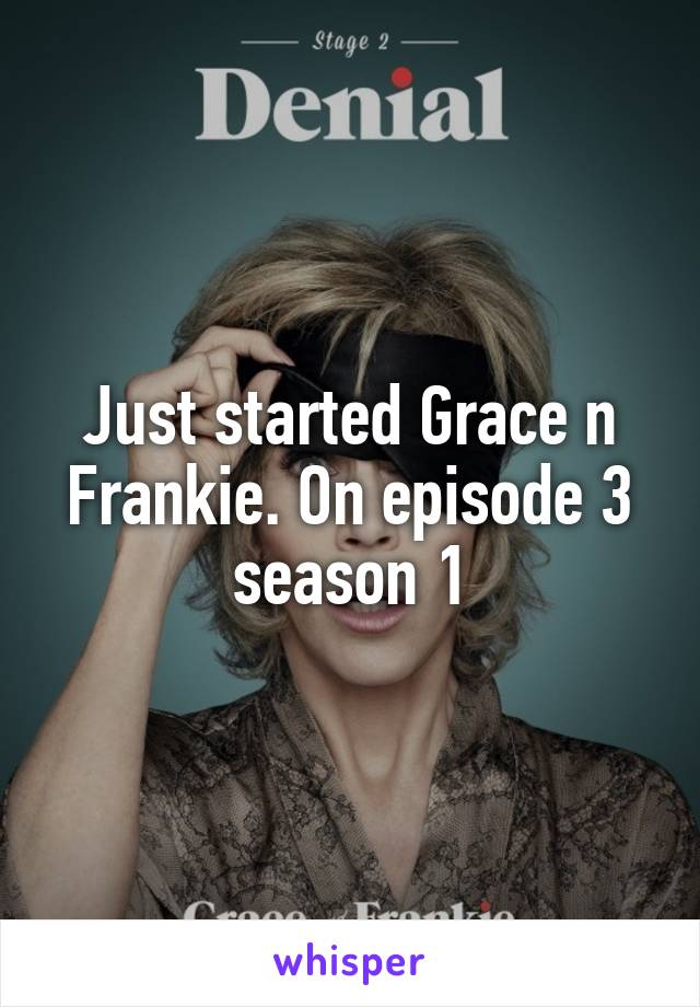Just started Grace n Frankie. On episode 3 season 1