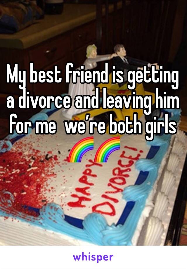 My best friend is getting a divorce and leaving him for me  we're both girls 🌈🌈