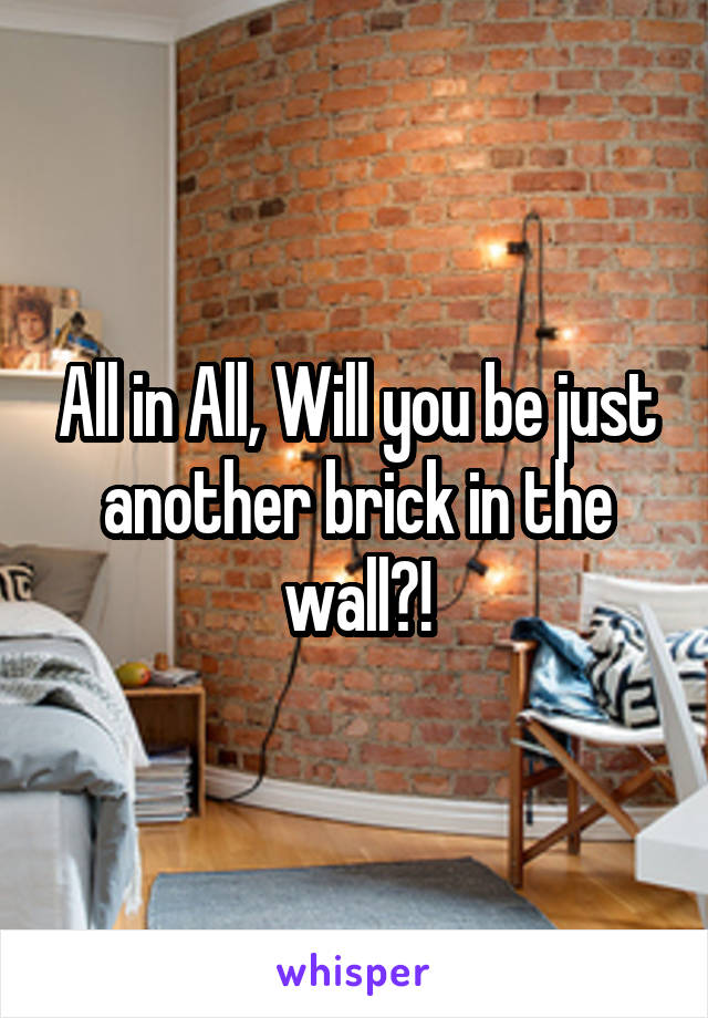 All in All, Will you be just another brick in the wall?!