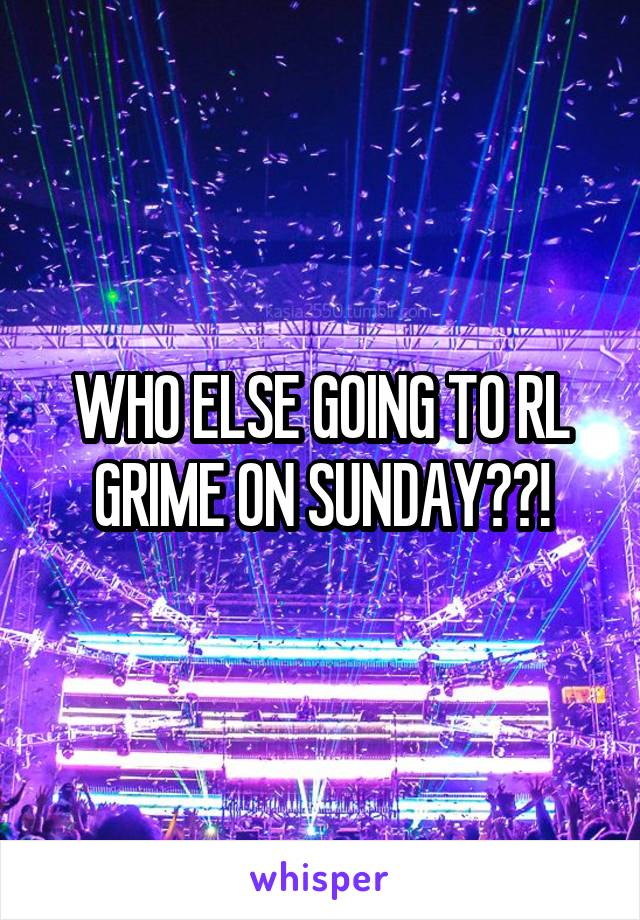 WHO ELSE GOING TO RL GRIME ON SUNDAY??!