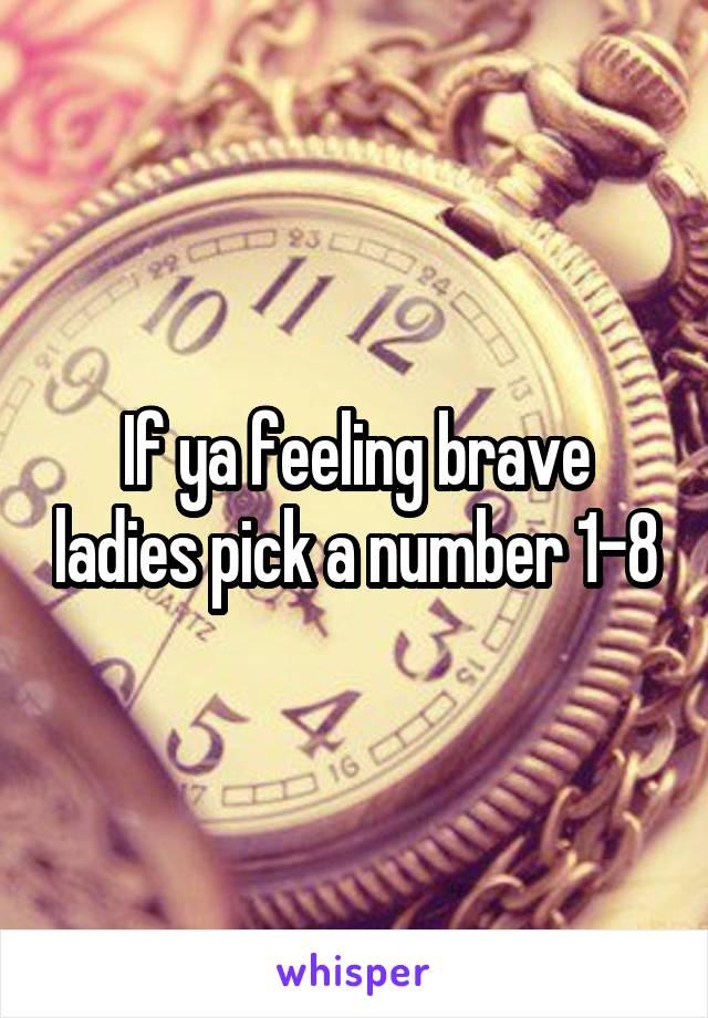 If ya feeling brave ladies pick a number 1-8