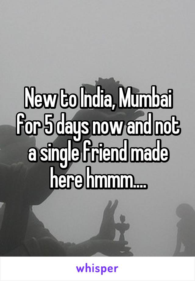 New to India, Mumbai for 5 days now and not a single friend made here hmmm....