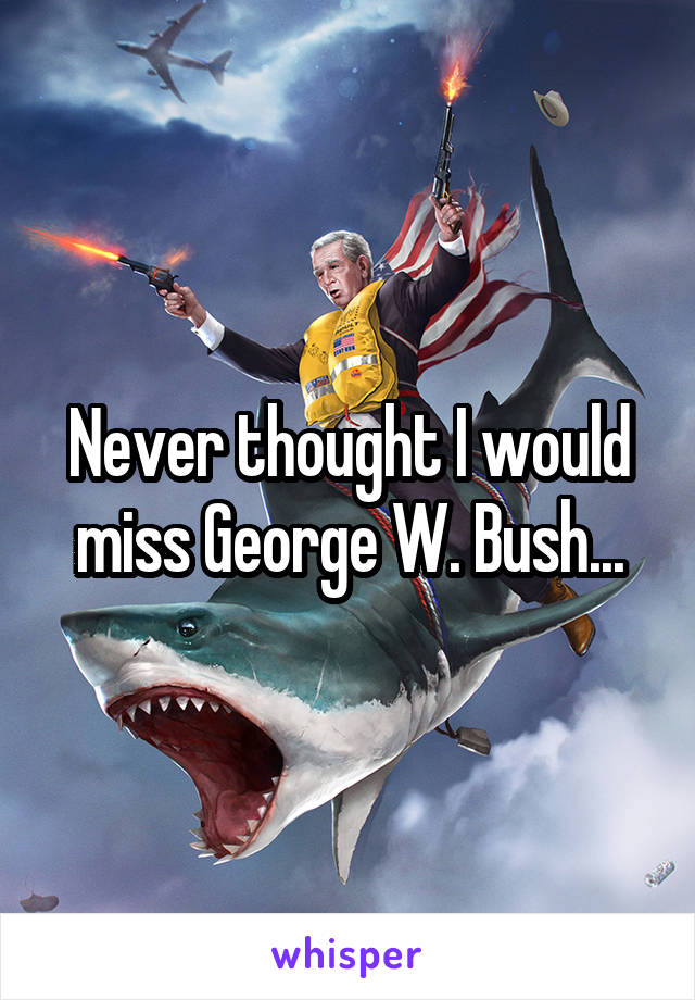 Never thought I would miss George W. Bush...
